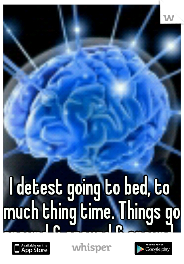 I detest going to bed, to much thing time. Things go around & around & around.