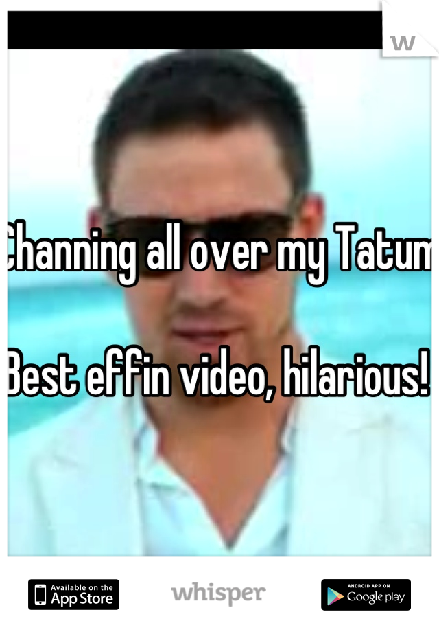 Channing all over my Tatum  Best effin video, hilarious!