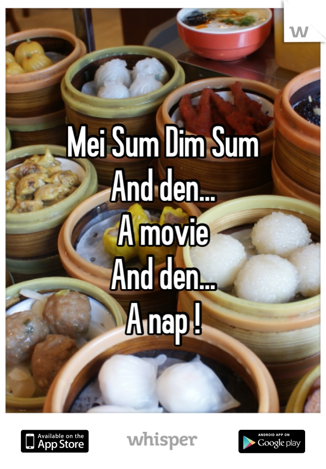 Mei Sum Dim Sum  And den...  A movie  And den... A nap !