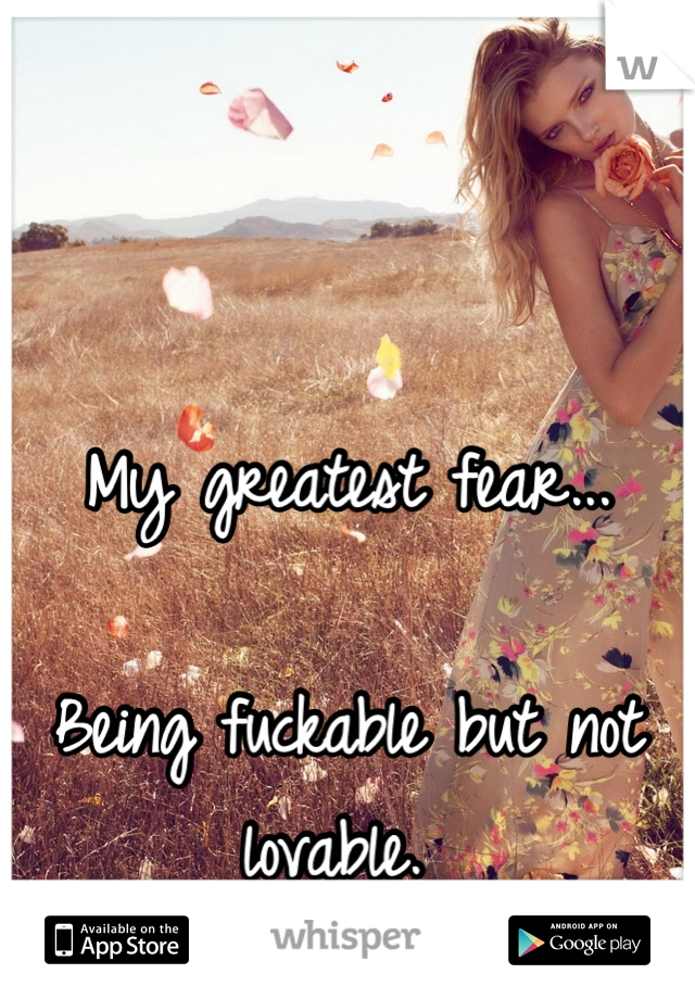 My greatest fear...  Being fuckable but not lovable.