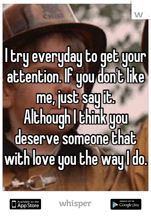 I try everyday to get your attention. If you don't like me, just say it. Although I think you deserve someone that with love you the way I do.