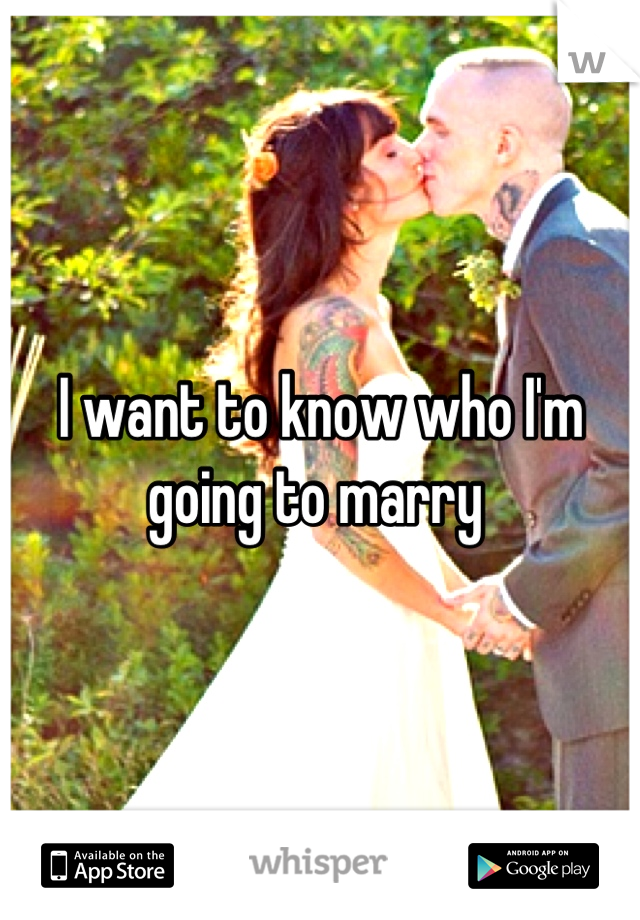 I want to know who I'm going to marry