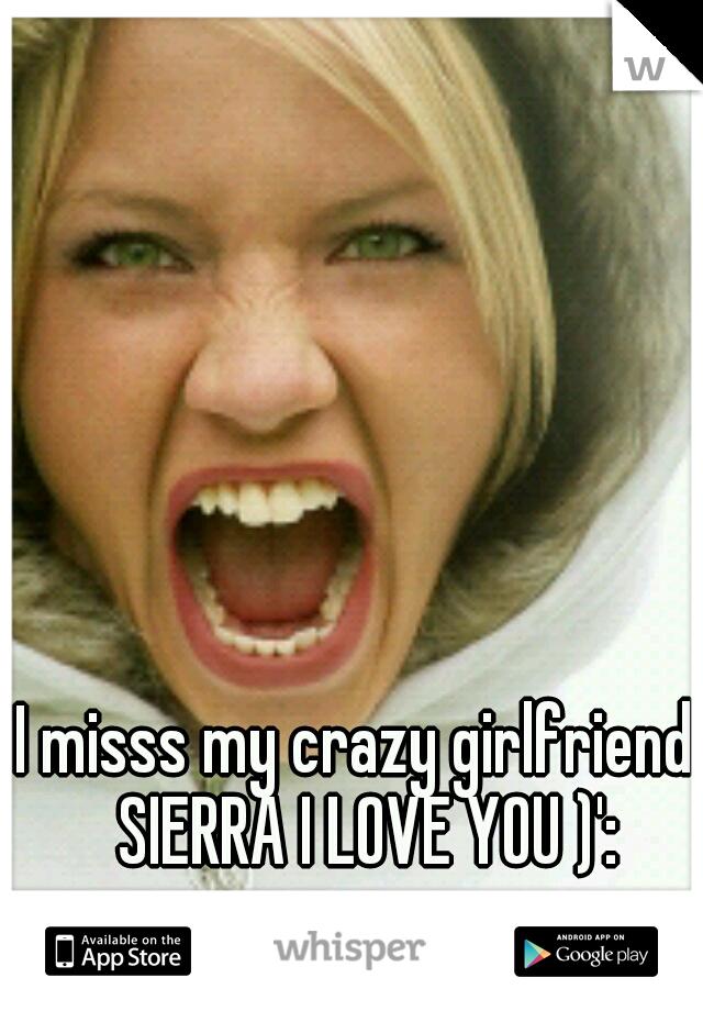 I misss my crazy girlfriend. SIERRA I LOVE YOU )':