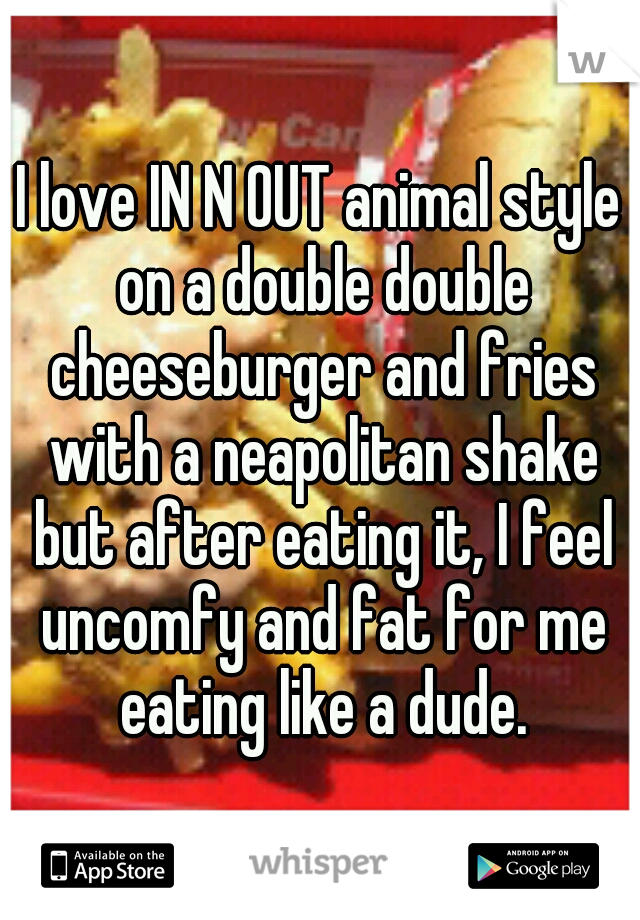 I love IN N OUT animal style on a double double cheeseburger and fries with a neapolitan shake but after eating it, I feel uncomfy and fat for me eating like a dude.
