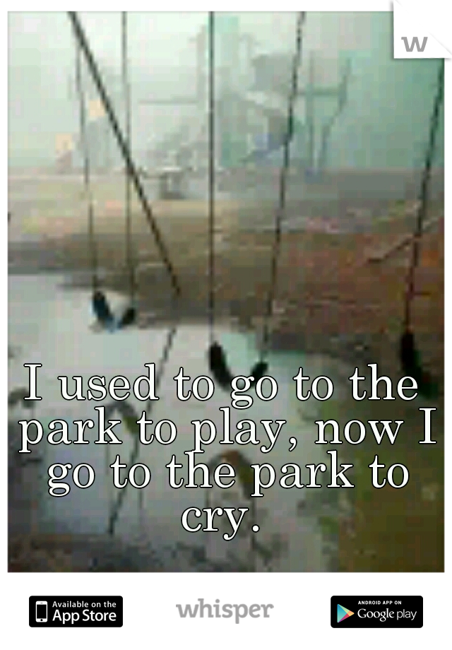 I used to go to the park to play, now I go to the park to cry.