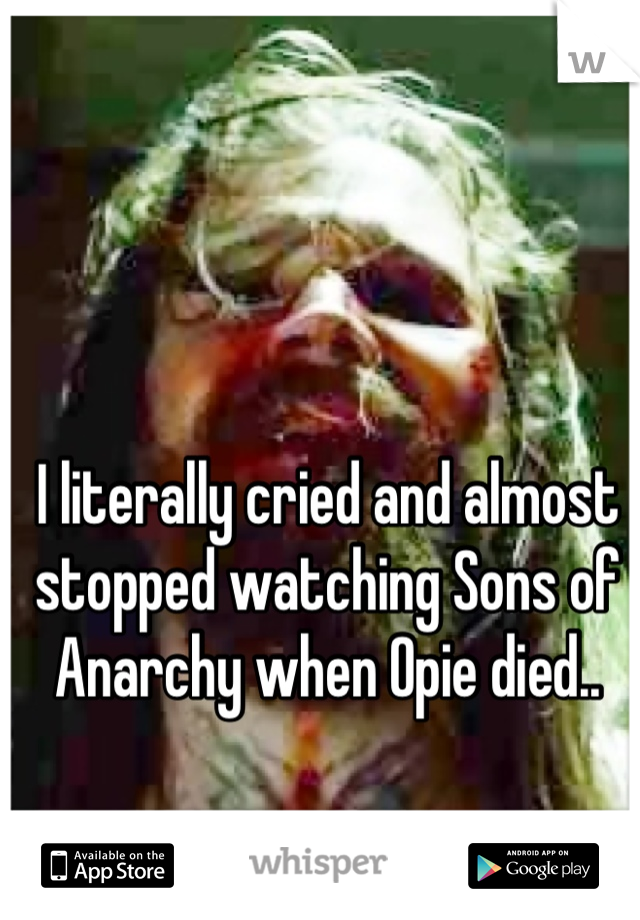 I literally cried and almost stopped watching Sons of Anarchy when Opie died..