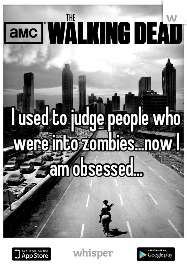I used to judge people who were into zombies...now I am obsessed...