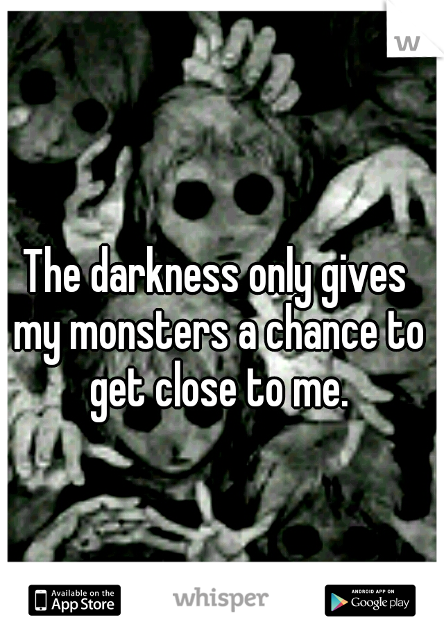 The darkness only gives my monsters a chance to get close to me.