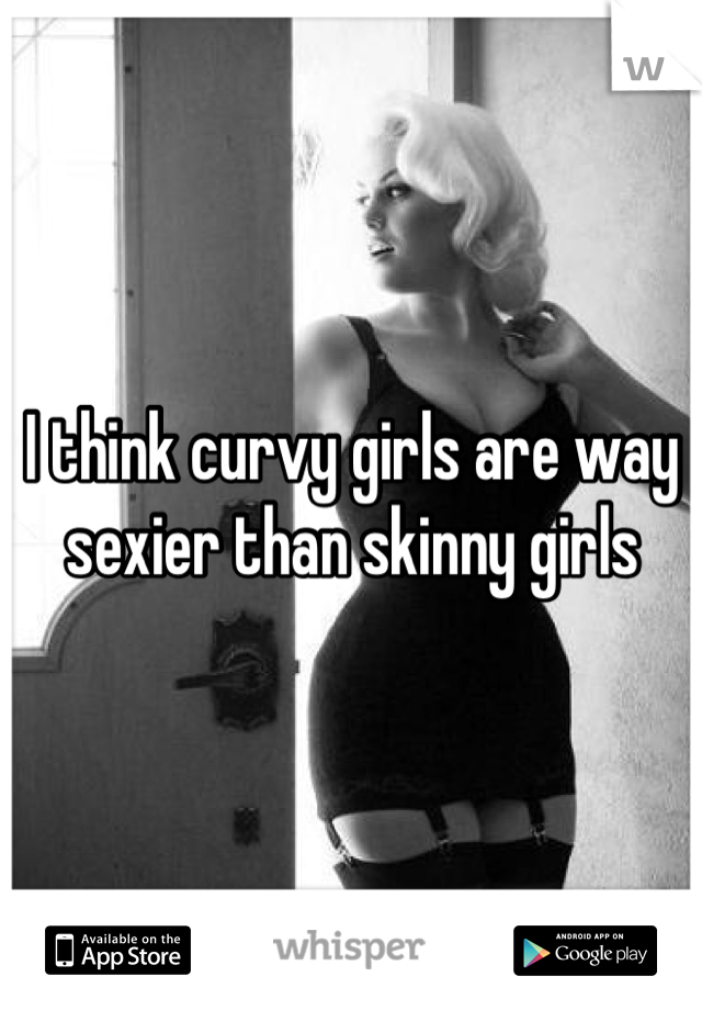 I think curvy girls are way sexier than skinny girls