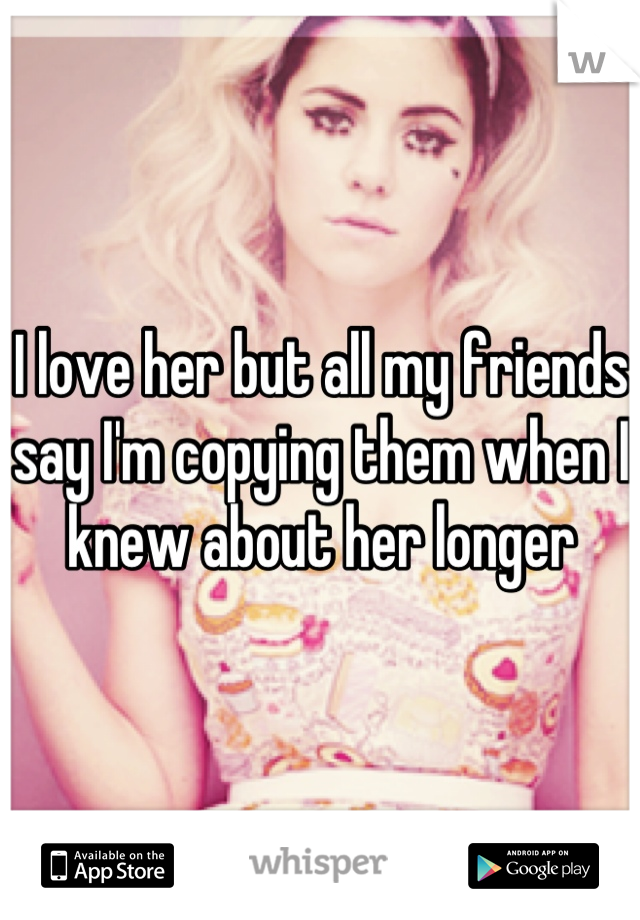 I love her but all my friends say I'm copying them when I knew about her longer