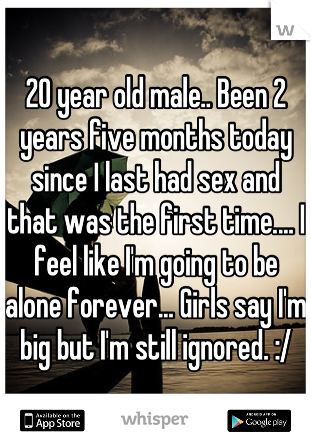 20 year old male.. Been 2 years five months today since I last had sex and that was the first time.... I feel like I'm going to be alone forever... Girls say I'm big but I'm still ignored. :/