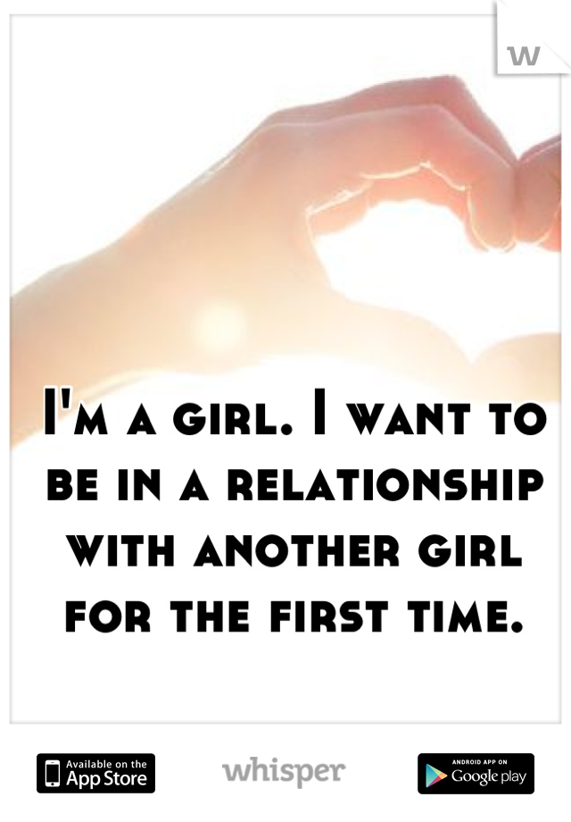 I'm a girl. I want to be in a relationship with another girl for the first time.