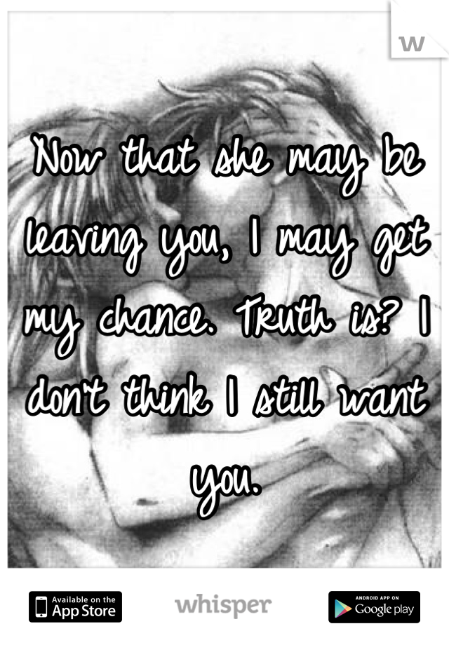 Now that she may be leaving you, I may get my chance. Truth is? I don't think I still want you.