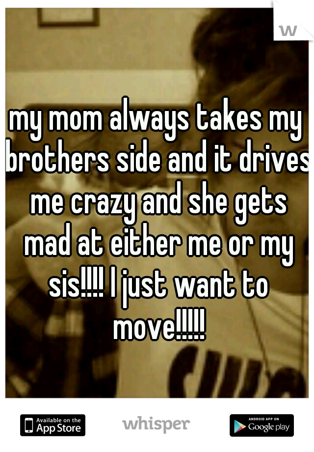 my mom always takes my brothers side and it drives me crazy and she gets mad at either me or my sis!!!! I just want to move!!!!!