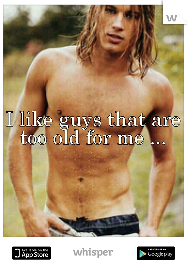 I like guys that are too old for me ...
