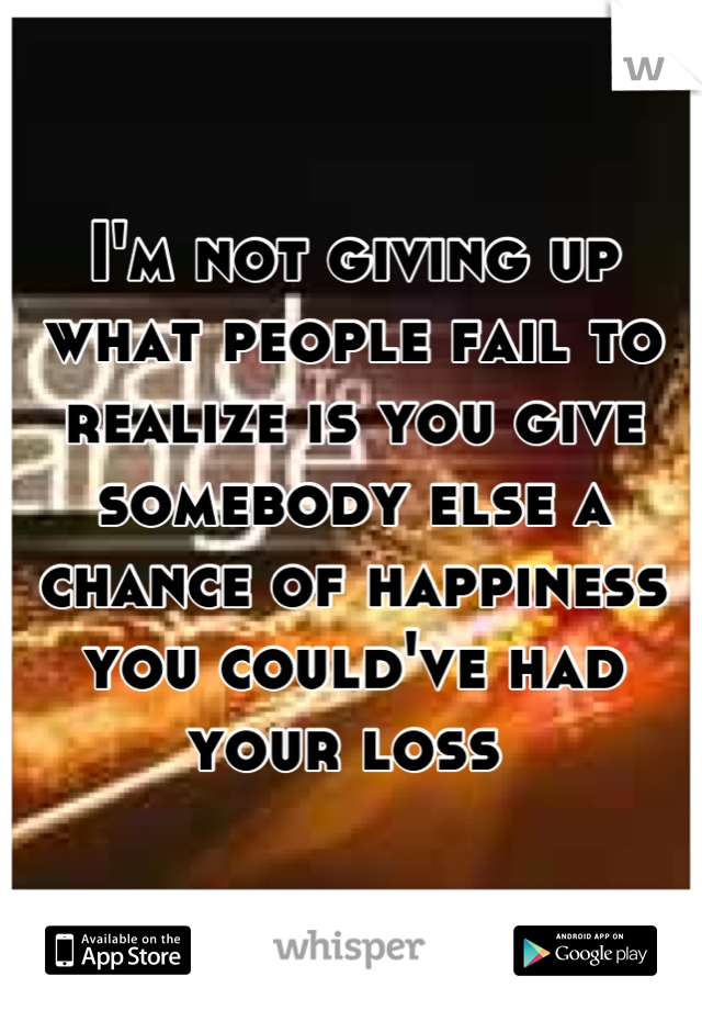 I'm not giving up what people fail to realize is you give somebody else a chance of happiness you could've had your loss
