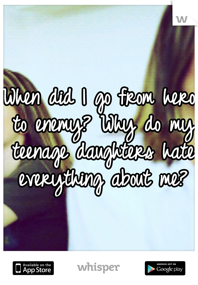 When did I go from hero to enemy? Why do my teenage daughters hate everything about me?
