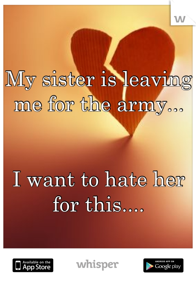 My sister is leaving me for the army...   I want to hate her for this....