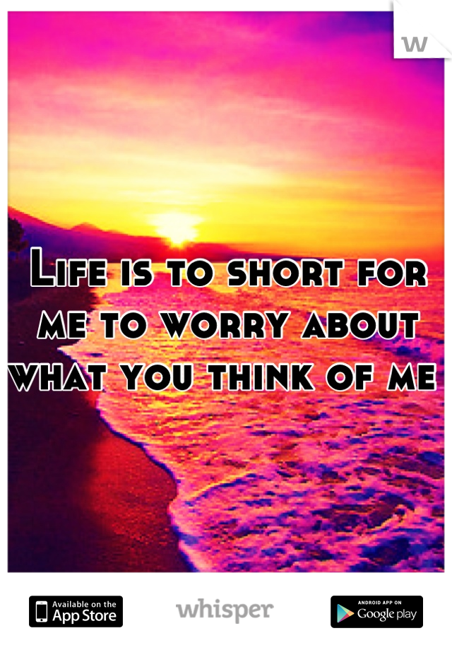 Life is to short for me to worry about what you think of me