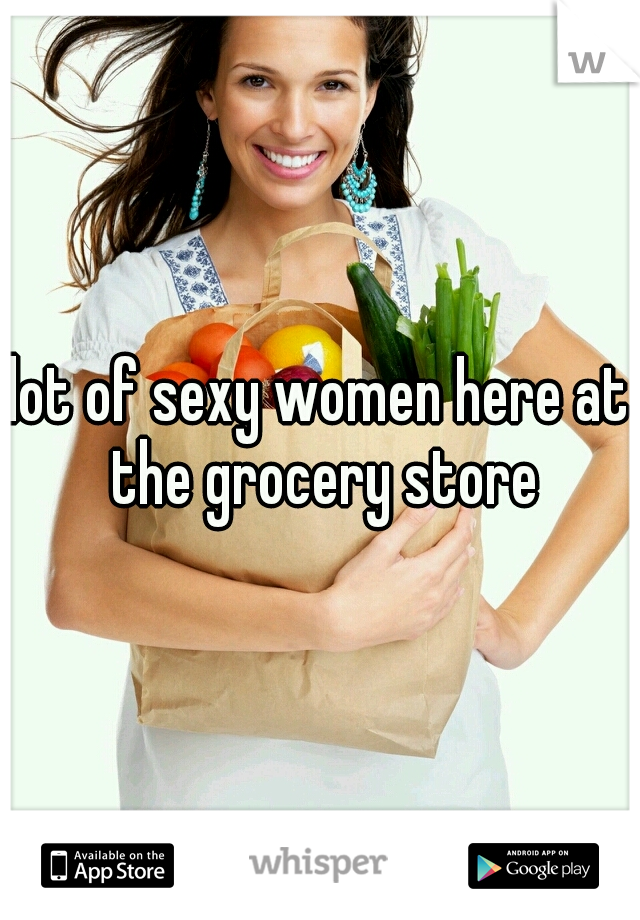 lot of sexy women here at the grocery store