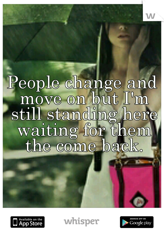 People change and move on but I'm still standing here waiting for them the come back.