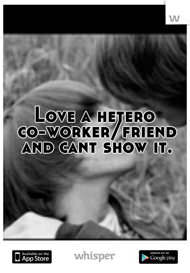 Love a hetero co-worker/friend and cant show it.