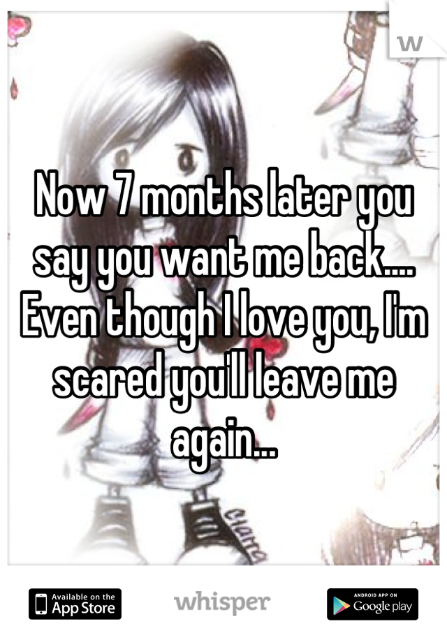 Now 7 months later you say you want me back.... Even though I love you, I'm scared you'll leave me again...