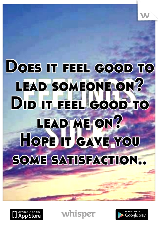 Does it feel good to lead someone on? Did it feel good to lead me on? Hope it gave you some satisfaction..