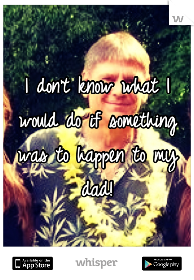 I don't know what I would do if something was to happen to my dad!