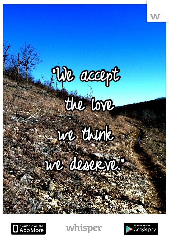 """""""We accept  the love we think  we deserve."""""""