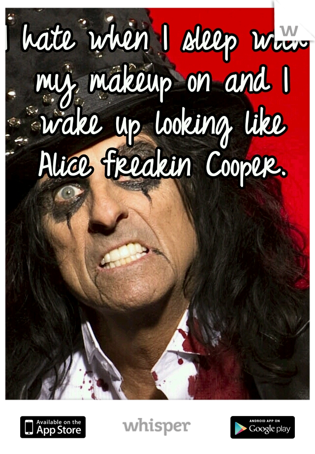 I hate when I sleep with my makeup on and I wake up looking like Alice freakin Cooper.