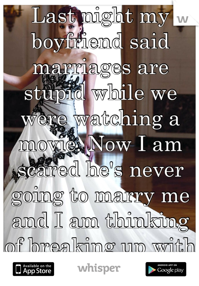 Last night my boyfriend said marriages are stupid while we were watching a movie. Now I am scared he's never going to marry me and I am thinking of breaking up with him. But I love him so much.