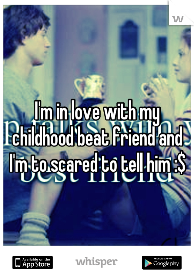 I'm in love with my childhood beat friend and I'm to scared to tell him :$