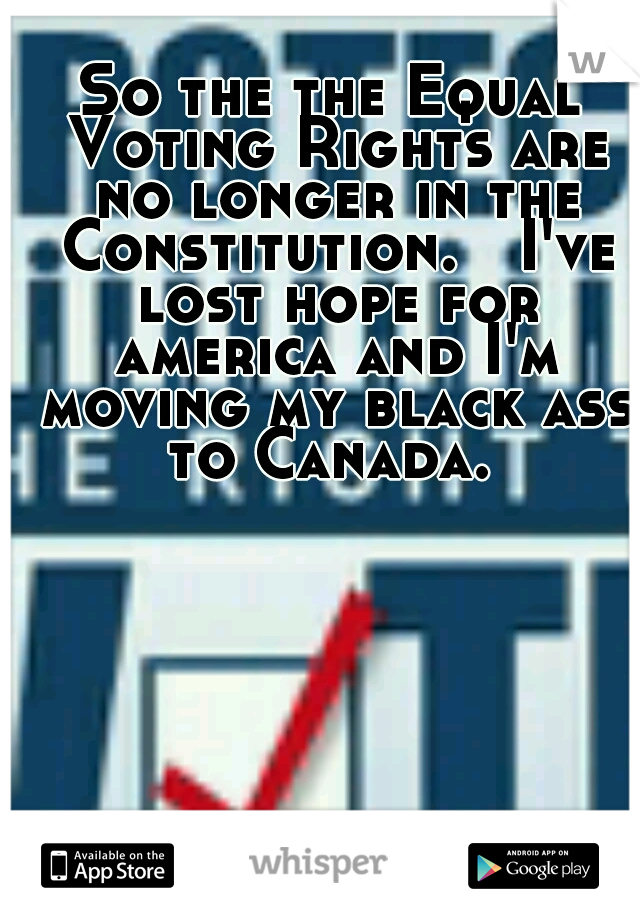 So the the Equal Voting Rights are no longer in the Constitution.  I've lost hope for america and I'm moving my black ass to Canada.