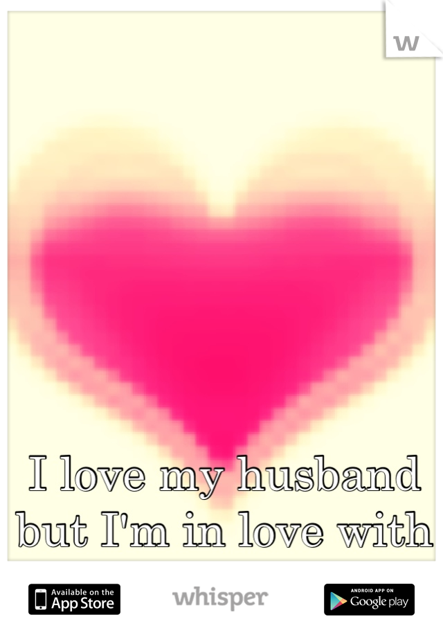 I love my husband but I'm in love with someone else. Hard life to live.