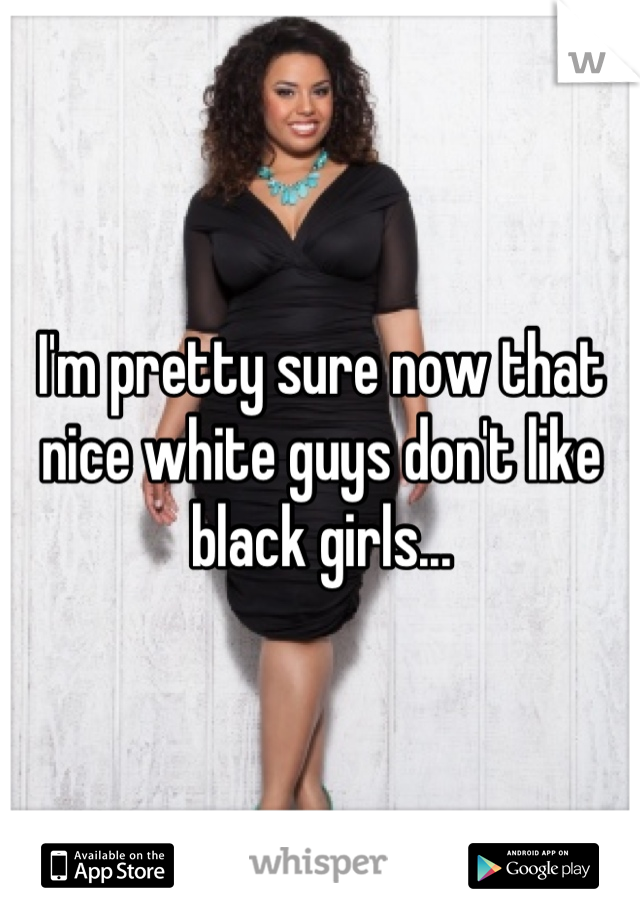 I'm pretty sure now that nice white guys don't like black girls...