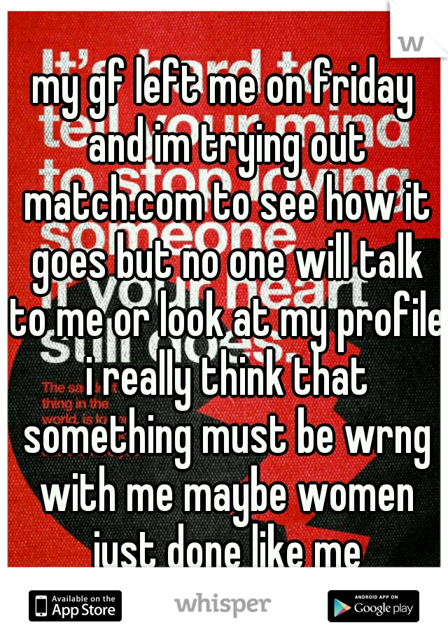 my gf left me on friday and im trying out match.com to see how it goes but no one will talk to me or look at my profile i really think that something must be wrng with me maybe women just done like me