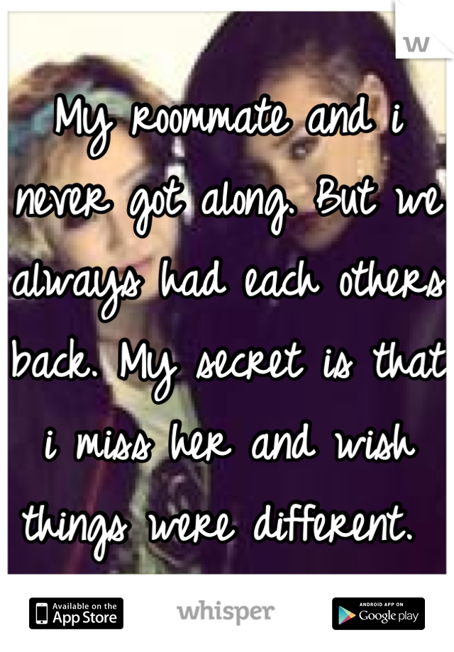 My roommate and i never got along. But we always had each others back. My secret is that i miss her and wish things were different.