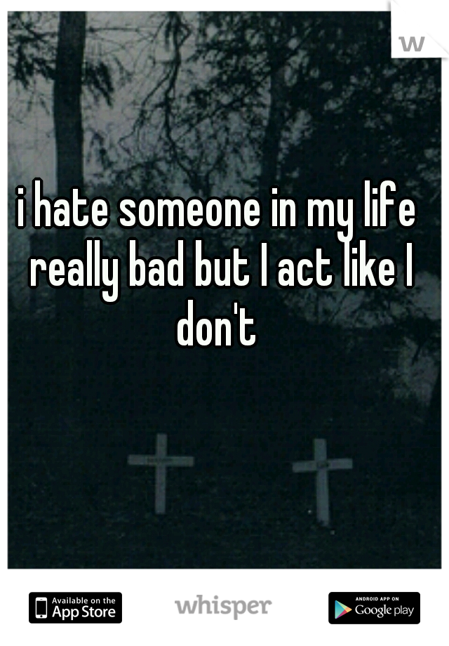 i hate someone in my life really bad but I act like I don't