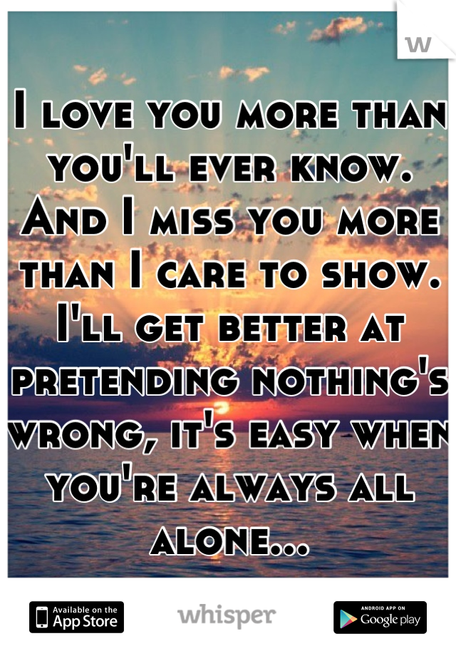 I love you more than you'll ever know. And I miss you more than I care to show. I'll get better at pretending nothing's wrong, it's easy when you're always all alone...