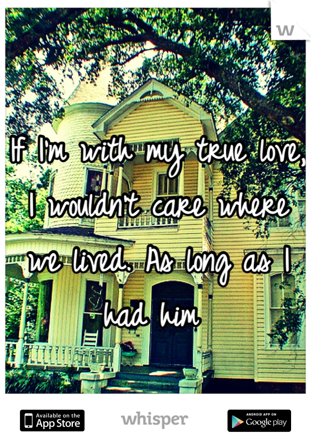 If I'm with my true love, I wouldn't care where we lived. As long as I had him