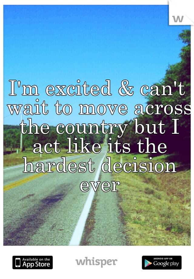 I'm excited & can't wait to move across the country but I act like its the hardest decision ever