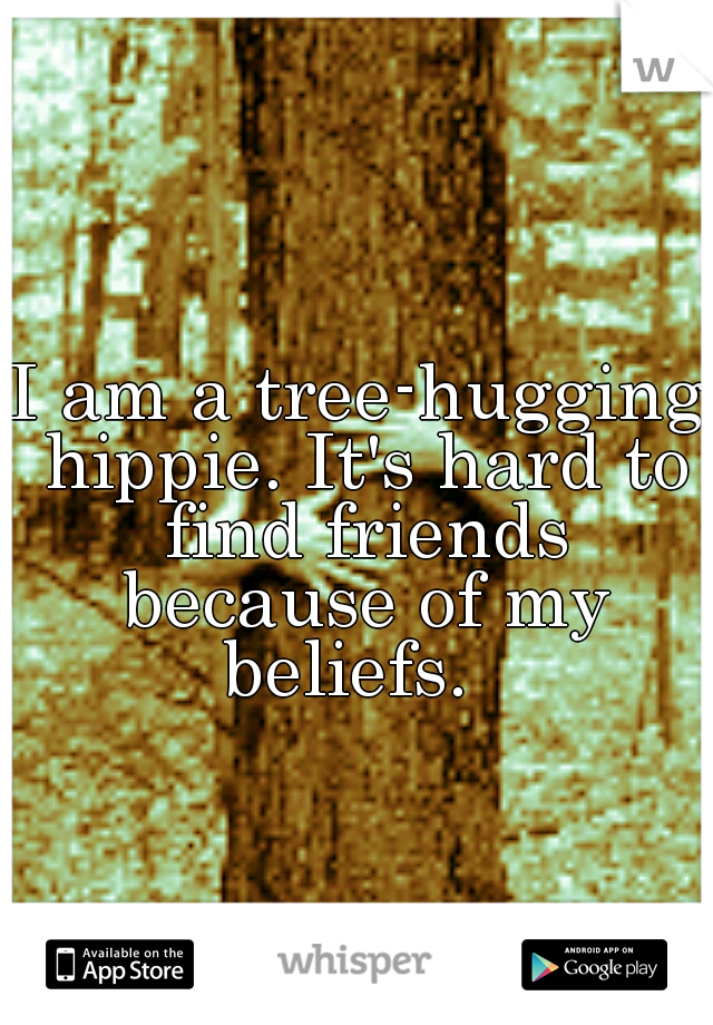 I am a tree-hugging hippie. It's hard to find friends because of my beliefs.