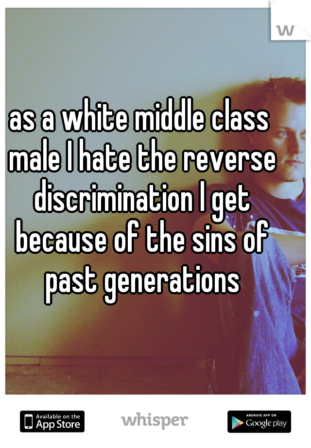 as a white middle class male I hate the reverse discrimination I get because of the sins of past generations