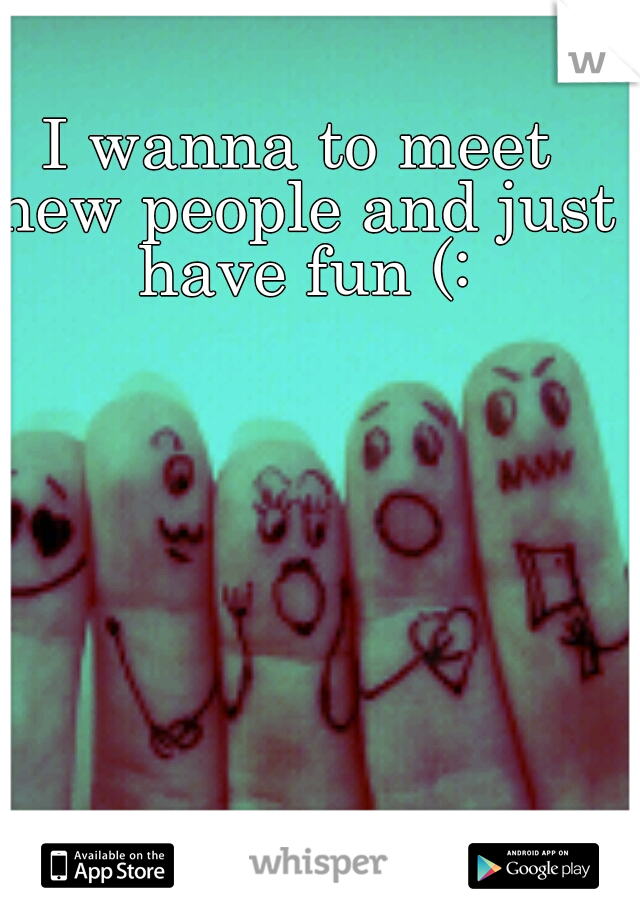I wanna to meet new people and just have fun (: