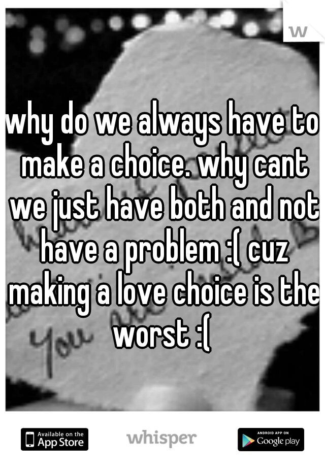 why do we always have to make a choice. why cant we just have both and not have a problem :( cuz making a love choice is the worst :(