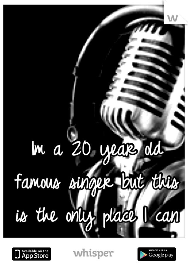 Im a 20 year old famous singer but this is the only place I can be myself.