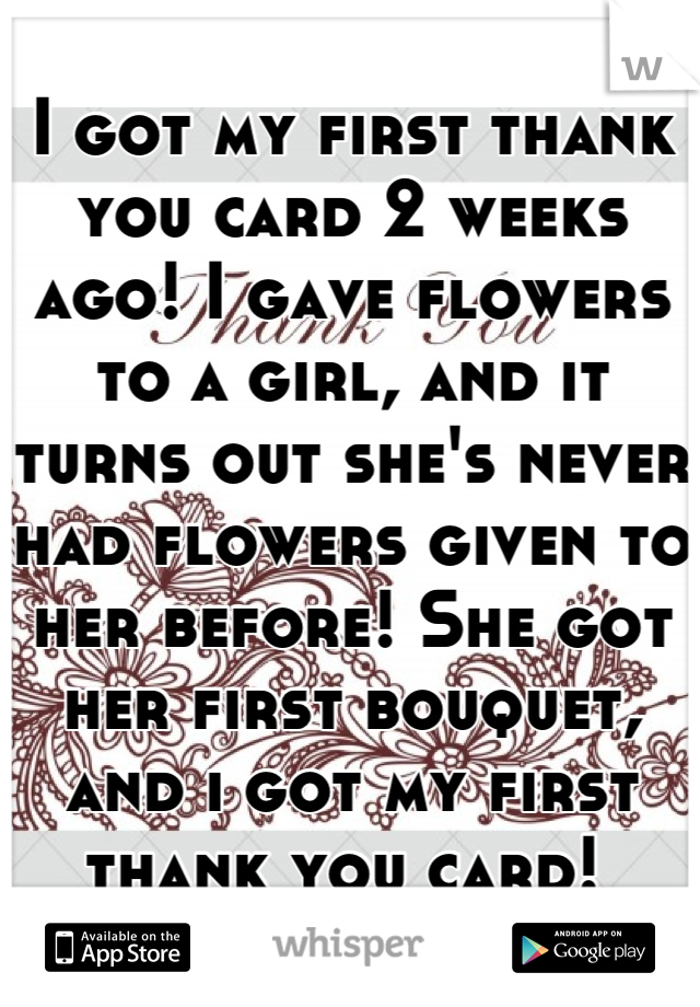 I got my first thank you card 2 weeks ago! I gave flowers to a girl, and it turns out she's never had flowers given to her before! She got her first bouquet, and i got my first thank you card!