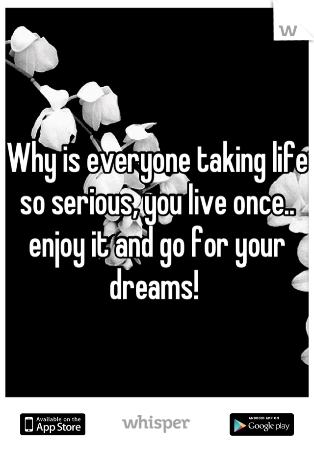 Why is everyone taking life so serious, you live once.. enjoy it and go for your dreams!