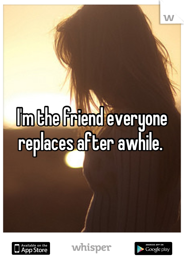 I'm the friend everyone replaces after awhile.